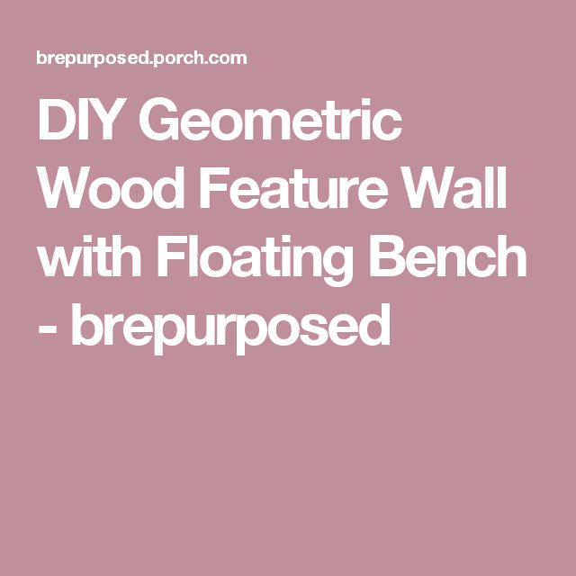 DIY Geometric Wood Feature Wall with Floating Bench - brepurposed