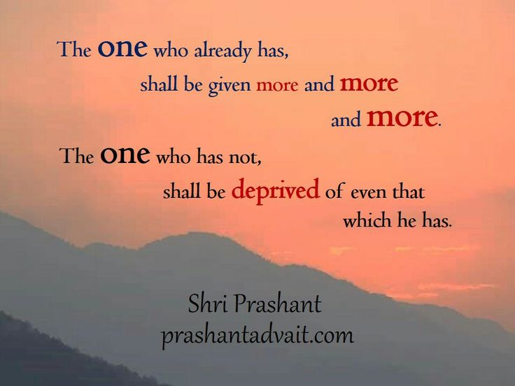 The one who already has, shall be given more and more and more. The one who has not, shall be deprived of even that which he has. ~ Shri Prashant  #ShriPrashant #Advait #grace #mind #spirituality Read at:- prashantadvait.com Watch at:-www.youtube.com/c/ShriPrashant Website:-www.advait.org.in Facebook:-www.facebook.com/prashant.advaitLinkedIn:- www.linkedin.com/in/prashantadvait Twitter:-https://twitter.com/Prashant_Advait
