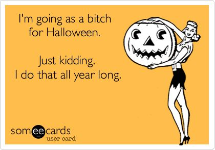 I'm going as a bitch for Halloween. Just kidding. I do that all year long. (Someecards) -Hahaha