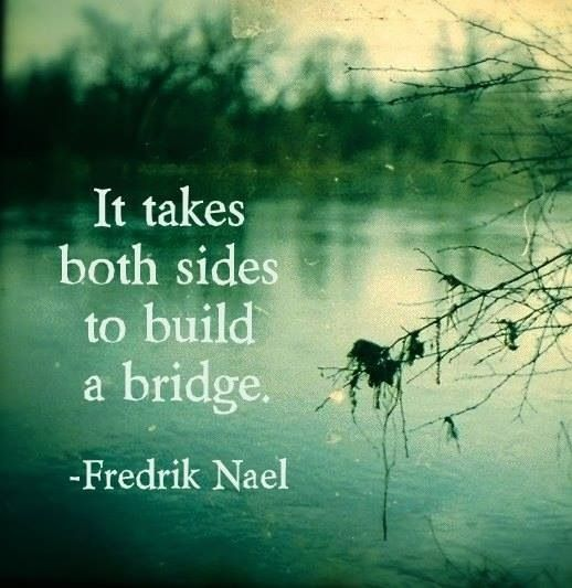 So true. A bridge of any sort, faith, communication, relationship. It takes two!