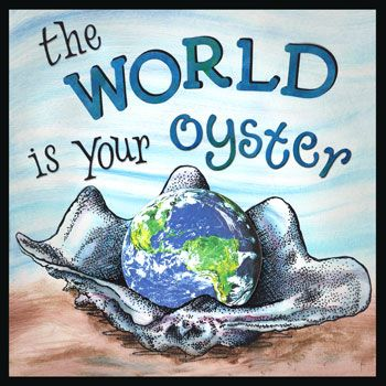 I feel like the world is my oyster today.