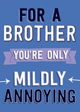 For a brother you're only mildly annoying
