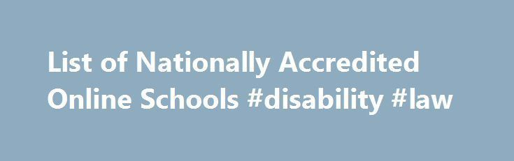 List of Nationally Accredited Online Schools #disability #law http://laws.nef2.com/2017/04/28/list-of-nationally-accredited-online-schools-disability-law/  #accredited online schools # List of Nationally Accredited Online Schools Doctorate DBA – Business Administration Master MBA – Accounting MBA – Finance MSIOP – Industrial/Organizational Psychology MSIS – Information Systems MBA – Healthcare Management MSEE – Educational Leadership: Higher Education Bachelor Bachelor – Criminal
