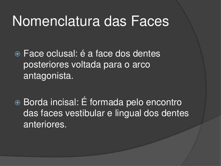 Nomenclatura das Faces   Face oclusal: é a face dos dentes    posteriores voltada para o arco    antagonista.   Borda in...