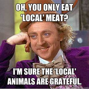 "'local meat' is still cruel meat. I can never get over hearing the term ""humane beef."" WTH is humane beef? Let's call it what it is - a cow slaughtered to produce beef. Seriously."