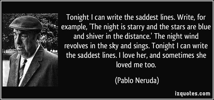 pablo neruda tonight i can write the saddest lines Tonight i can write the saddest lines / write, for example, 'the night is starry and the stars are blue and shiver in the distance' / the night wind revolves in the sky and sings.