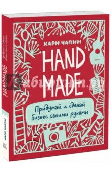 Кари Чапин Handmade. Придумай и сделай бизнес своими руками