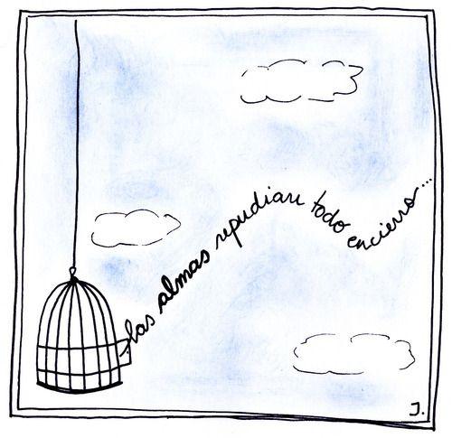 Guarden bien tus manos esta libertad. ¡No! Nunca la abandondes. Mira, el pájaro se muere en su jaula.  -Luis Alberto Spinetta