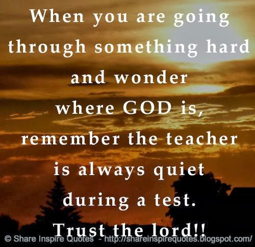 When you are going through something hard and wonder where GOD is, remember the teacher is always quiet during a test. Trust the lord!!   Sh...