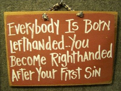 Everybody born left handed til first sin-hmmm this applies to several people in my family.