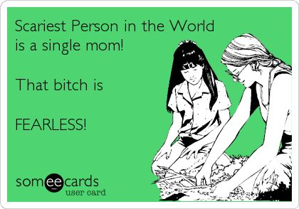 Scariest+Person+in+the+World+is+a+single+mom!+That+bitch+is+FEARLESS!