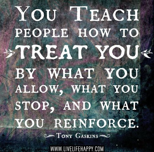 From the beginning of any relationship. — You teach people how to treat you by what you allow, what you stop, and what you reinforce. -Tony Gaskins
