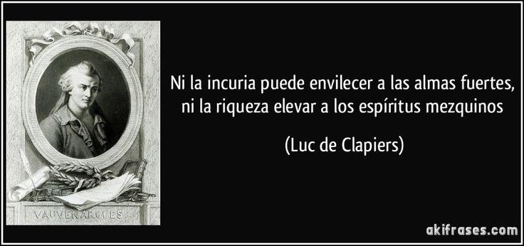 Ni la incuria puede envilecer a las almas fuertes, ni la riqueza elevar a los espíritus mezquinos (Luc de Clapiers)
