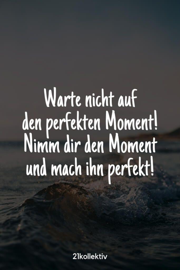 Warte nicht auf den perfekten Moment! Nimm dir den Moment und mach ihn perfekt! |Besuche unsere Webseite, um noch mehr schöne Sprüche zu entdecken…