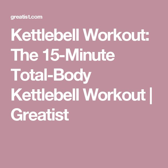 Kettlebell Workout: The 15-Minute Total-Body Kettlebell Workout | Greatist
