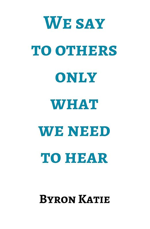 Byron Katie: We say  to others  only  what  we need  to hear  #Byron #Katie #Quote