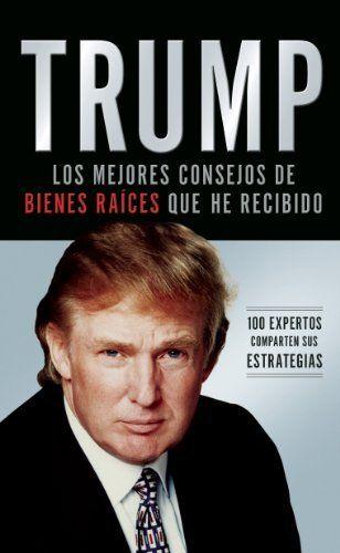 Trump: Los mejores consejos de bienes raices que he recibido: 100 Expertos comparten sus estrategias (Spanish Edition) by Donald Trump. $9.99. 288 pages. Publisher: Grupo Nelson (November 7, 2006)