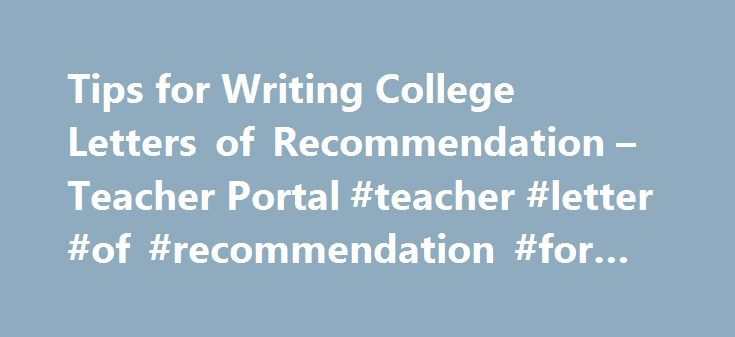 Tips for Writing College Letters of Recommendation – Teacher Portal #teacher #letter #of #recommendation #for #college http://sacramento.nef2.com/tips-for-writing-college-letters-of-recommendation-teacher-portal-teacher-letter-of-recommendation-for-college/  # 1. Be specific. Your job is to paint a picture of the student as a learner and a person. Make reference to past work, to student reading, to collaborative projects, to PBAT work and the writing/research/revision process, to moments of…