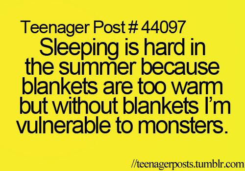 Teenager Post #44097 ~ Sleeping is hard in the summer because blankets are too warm but without blankets I'm vulnerable to monsters. ☮