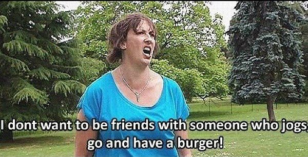 I don't want to be friends with someone who jogs! - Miranda Hart