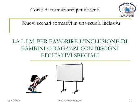 A.S. 2008-09Prof. Maurizio Molendini1 LA L.I.M. PER FAVORIRE LINCLUSIONE DI BAMBINI O RAGAZZI CON BISOGNI EDUCATIVI SPECIALI Nuovi scenari formativi in.