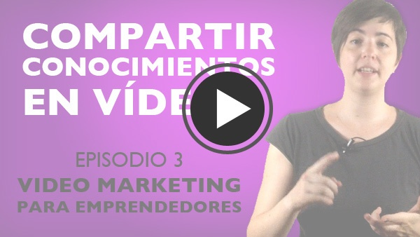 "Episodio 3 ""Video Marketing Para Emprendedores: Compartir Conocimientos En Vídeo"