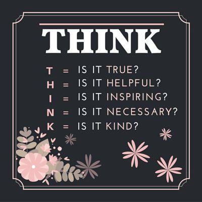THINK T=IS IT TRUE? H = IS IT HELPFUL? I = IS IT INSPIRING? N = IS IT NECESSARY? K = IS IT KIND?