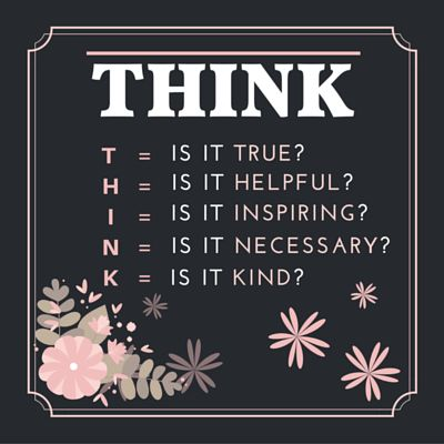 THINK T=IS IT TRUE? H = IS IT HELPFUL? I = IS IT INSPIRING? N = IS IT NECESSARY? K = IS IT KIND?