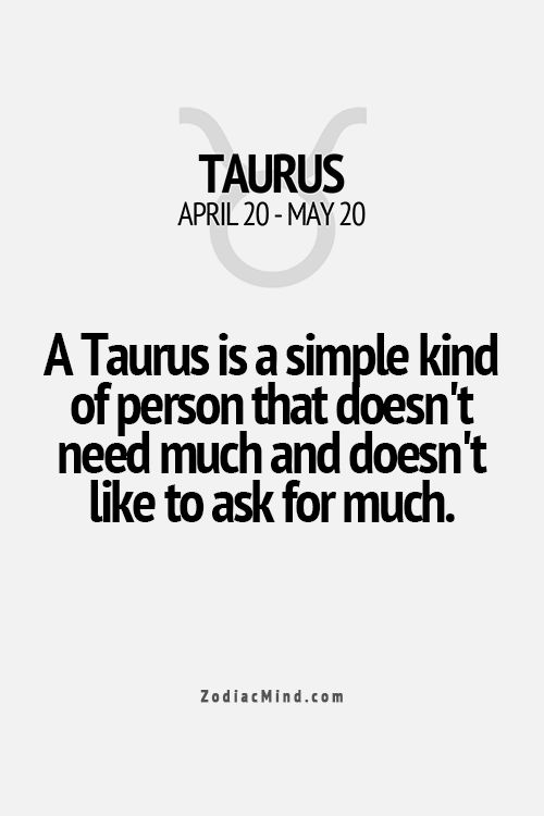 A Taurus is a simple kind of person that doesn't need much and doesn't like to ask for much