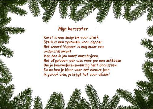 <p>Mijn kerstster Kerst is een anagram voor sterk Sterk is een synoniem voor dapper Het woord 'dapper' is nog maar een understatement Van hoe ik jou moet omschrijven Het afgelopen jaar was voor jou een achtbaan Die je bewonderenswaardig hebt doorstaan En nu ben je klaar voor het nieuwe jaar …</p>