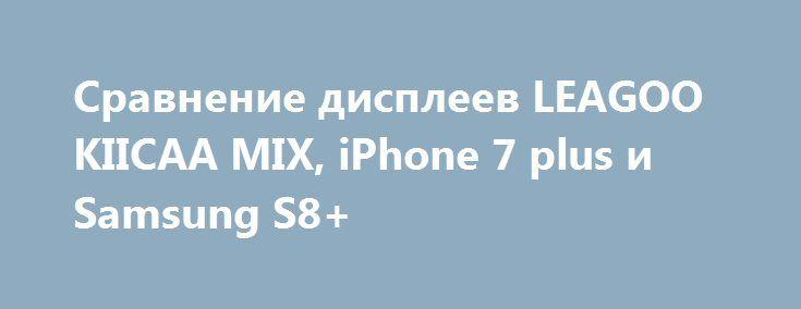 Сравнение дисплеев LEAGOO KIICAA MIX, iPhone 7 plus и Samsung S8+ http://ilenta.com/news/smartphone/news_17668.html  Китайские производители не стесняются сравнивать свои топовые смартфоны с флагманами с мировыми именами. ***