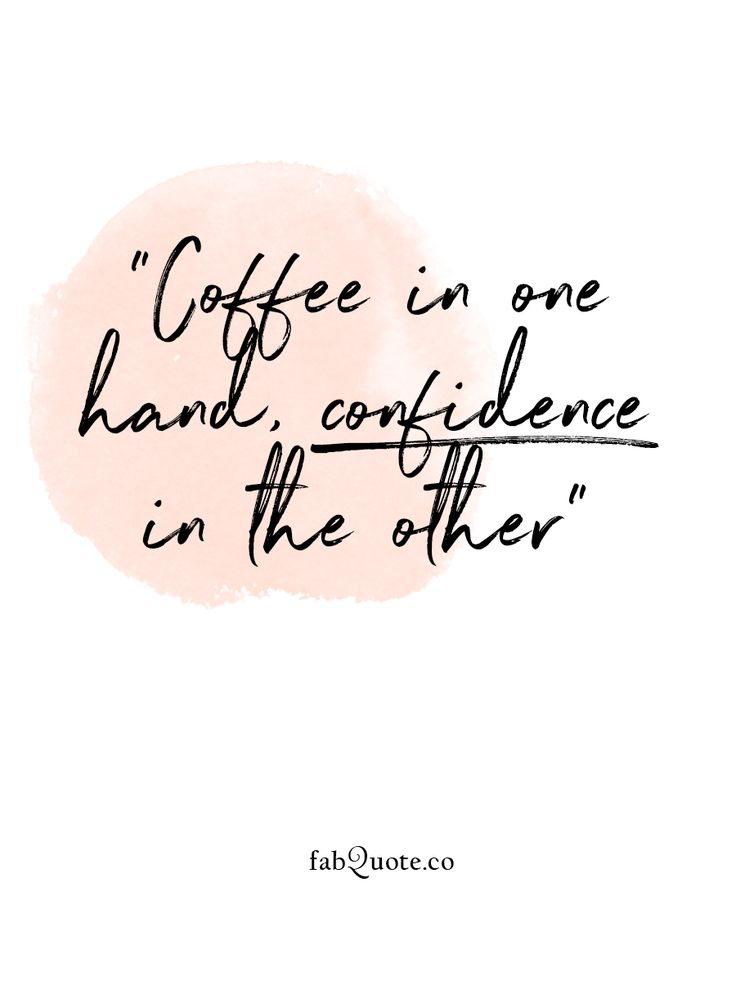 """Coffee in one hand, confidence in the other"""