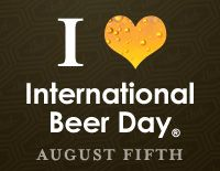 August 5th International Beer Day    My Birthday - Who's buying?