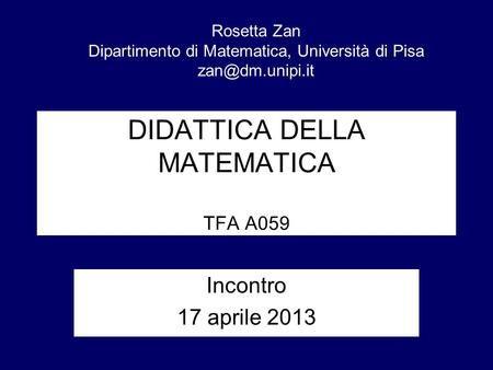 DIDATTICA DELLA MATEMATICA TFA A059 Incontro 17 aprile 2013 Rosetta Zan…