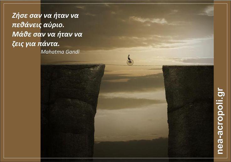 Μαχάτμα Γκάντι: Ζήσε σαν να ήταν να πεθάνεις αύριο. Μάθε σαν να ήταν να ζεις για πάντα  ΡΗΤΑ - ΝΕΑ ΑΚΡΟΠΟΛΗ
