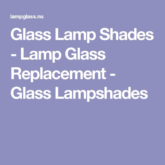 Glass Lamp Shades - Lamp Glass Replacement - Glass Lampshades