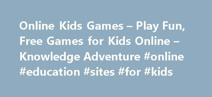 Online Kids Games – Play Fun, Free Games for Kids Online – Knowledge Adventure #online #education #sites #for #kids http://education.remmont.com/online-kids-games-play-fun-free-games-for-kids-online-knowledge-adventure-online-education-sites-for-kids-2/  #online education sites for kids # Featured Online Kids Games Online Kids' Games Knowledge Adventure's online kids' games are an excellent source of entertainment and learning for kids of all ages. Over 100 Online Games for Kids Knowledge…