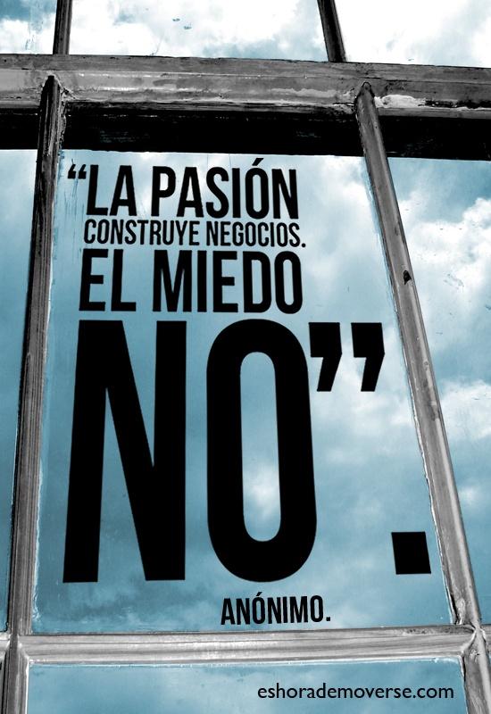 La pasión construye negocios, el miedo no. Inspiración para emprendedor tu negocio.