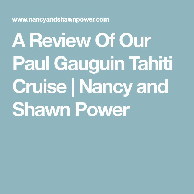 A Review Of Our Paul Gauguin Tahiti Cruise | Nancy and Shawn Power