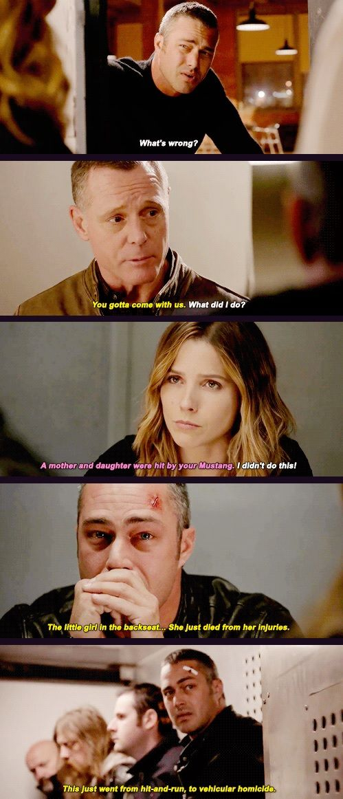 Severide: What's wrong? Voight: You gotta come with us. Severide: What did I do? Lindsay: A mother and daughter were hit by your Mustang. Severide: I didn't do this! Voight: The little girl in the backseat... she just died from her injuries. This just went from hit and run, to vehicular homicide. (5x09)