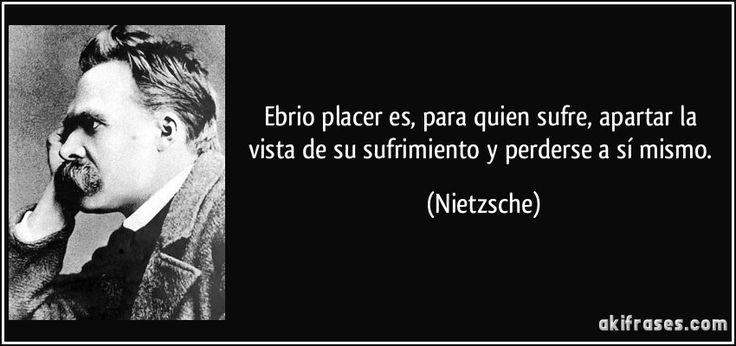 Ebrio placer es, para quien sufre, apartar la vista de su sufrimiento y perderse a sí mismo. (Nietzsche)