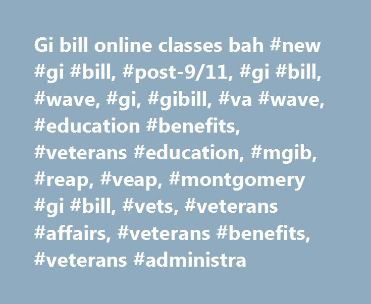 Gi bill online classes bah #new #gi #bill, #post-9/11, #gi #bill, #wave, #gi, #gibill, #va #wave, #education #benefits, #veterans #education, #mgib, #reap, #veap, #montgomery #gi #bill, #vets, #veterans #affairs, #veterans #benefits, #veterans #administra http://dallas.remmont.com/gi-bill-online-classes-bah-new-gi-bill-post-911-gi-bill-wave-gi-gibill-va-wave-education-benefits-veterans-education-mgib-reap-veap-montgomery-gi-bill-vets-vetera/  # Attention A T users. To access the menus on…