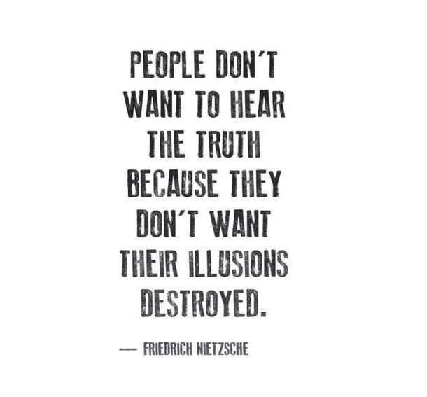 People don't want to hear the truth because they don't want their illusion destoryed. --Nietzsche