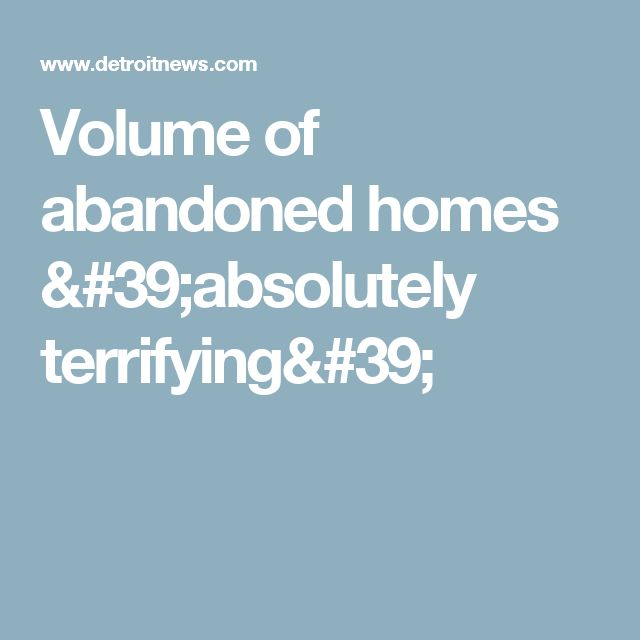 Volume of abandoned homes 'absolutely terrifying'