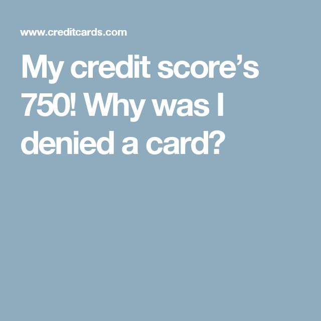 My credit score's 750! Why was I denied a card?