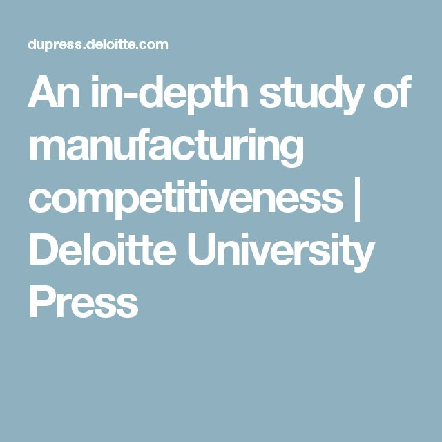 An in-depth study of manufacturing competitiveness | Deloitte University Press
