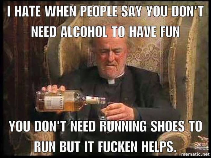 I hate it when people say you don't need alcohol to have fun...