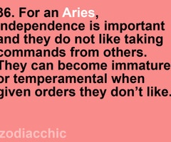 Aries...sad but very true lol. Besides work-related commands, I absolutely hate being given orders. Instead, make me think it's my idea to do it