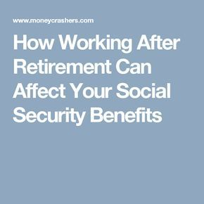 How Working After Retirement Can Affect Your Social Security Benefits