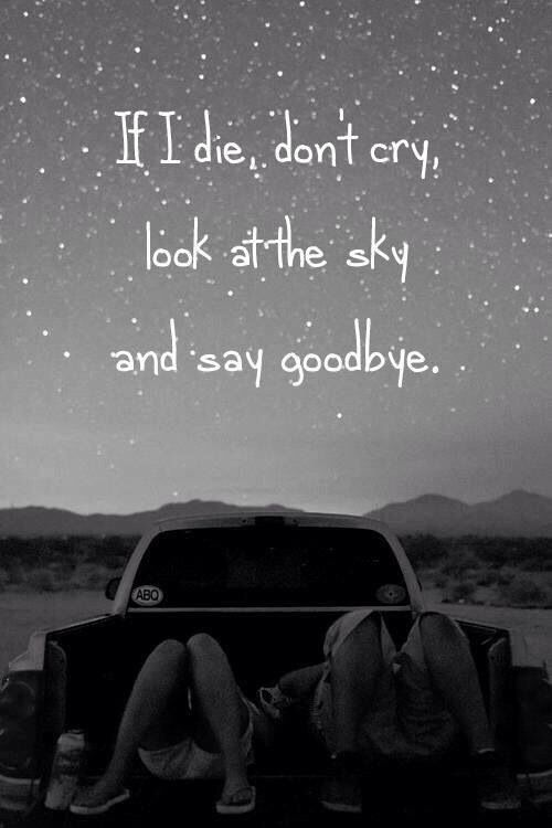 If I die, don't cry, look at the sky & say goodbye